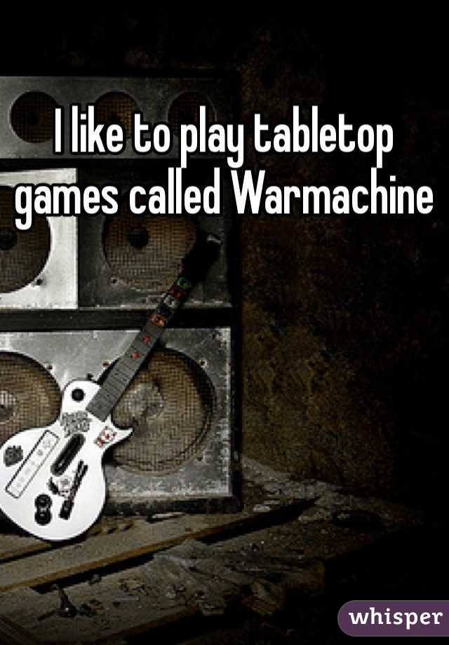I like to play tabletop games called Warmachine