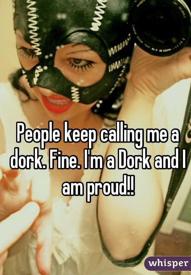 People keep calling me a dork. Fine. I'm a Dork and I am proud!!