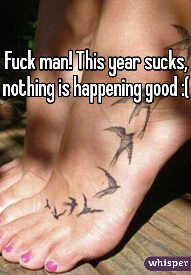 Fuck man! This year sucks, nothing is happening good :(