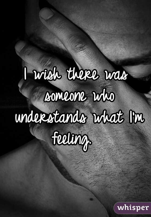 I wish there was someone who understands what I'm feeling.