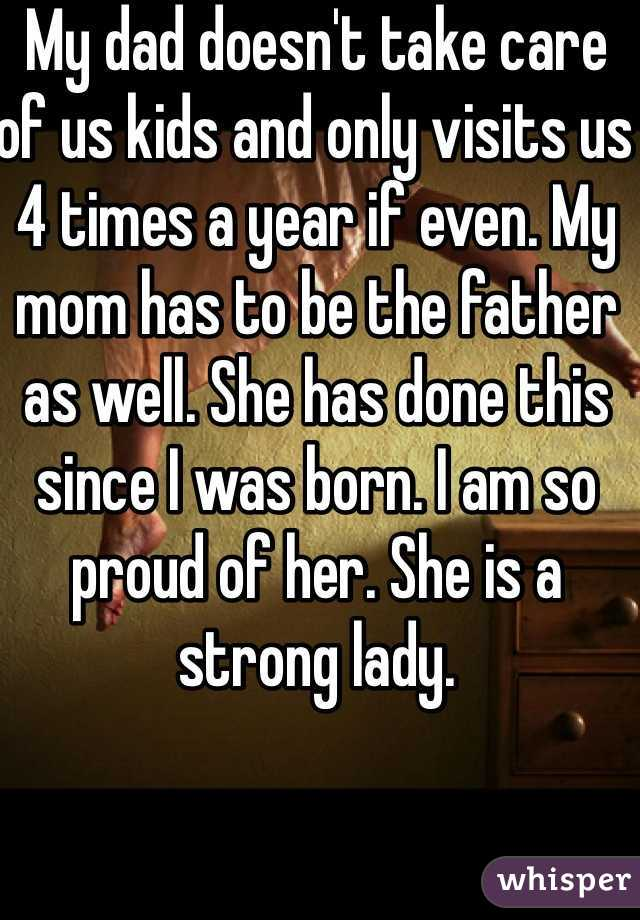 My dad doesn't take care of us kids and only visits us 4 times a year if even. My mom has to be the father as well. She has done this since I was born. I am so proud of her. She is a strong lady.
