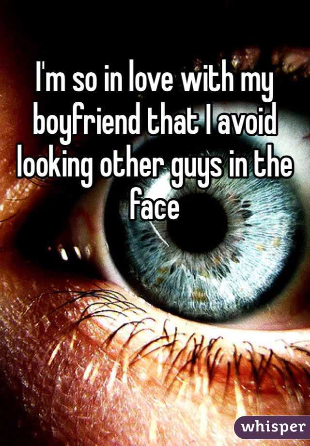 I'm so in love with my boyfriend that I avoid looking other guys in the face