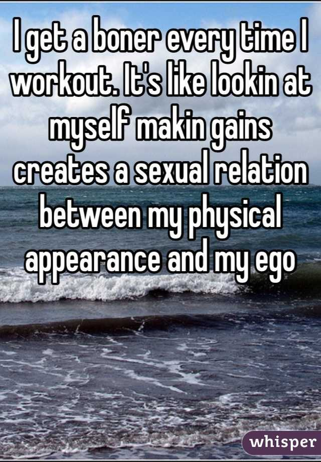 I get a boner every time I workout. It's like lookin at myself makin gains creates a sexual relation between my physical appearance and my ego