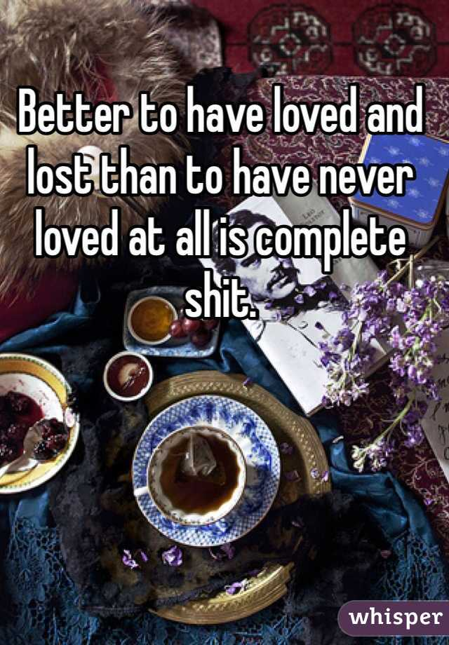 Better to have loved and lost than to have never loved at all is complete shit.