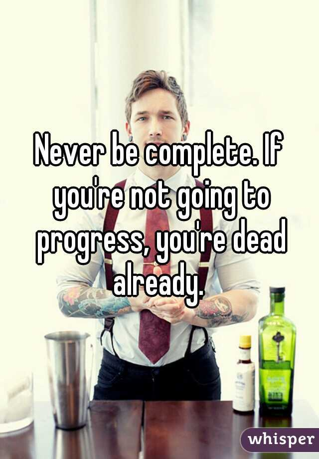 Never be complete. If you're not going to progress, you're dead already.