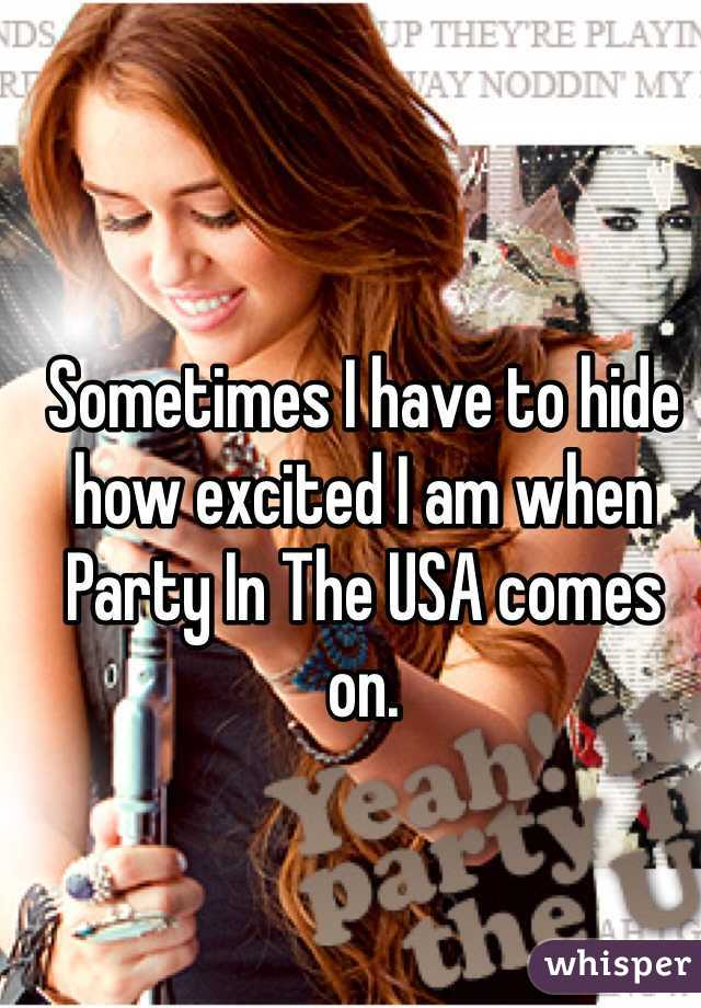 Sometimes I have to hide how excited I am when Party In The USA comes on.