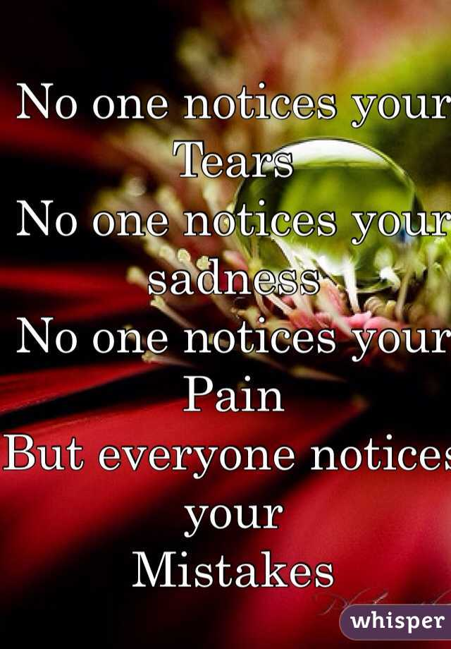 No one notices your  Tears  No one notices your  sadness No one notices your Pain  But everyone notices your Mistakes