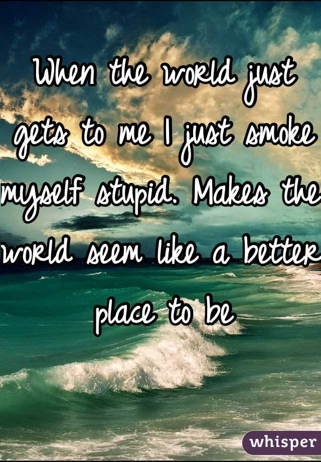 When the world just gets to me I just smoke myself stupid. Makes the world seem like a better place to be