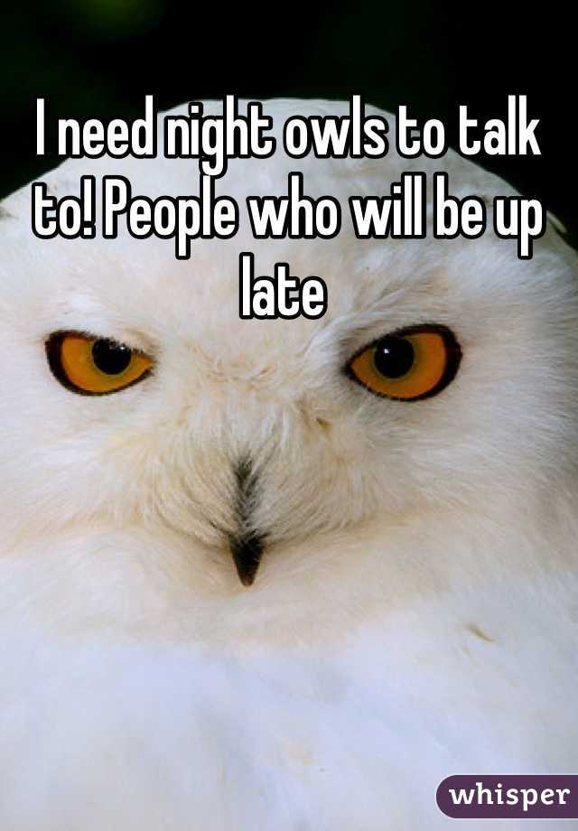 I need night owls to talk to! People who will be up late