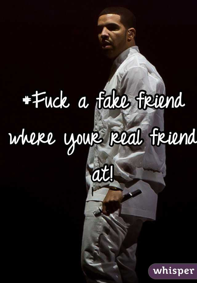 #Fuck a fake friend where your real friend at!