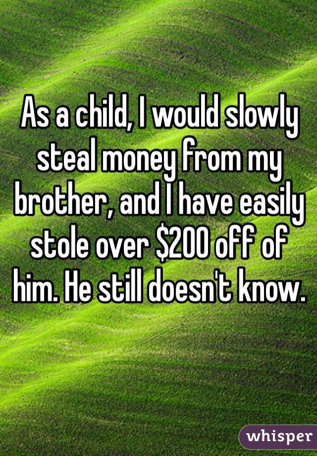 As a child, I would slowly steal money from my brother, and I have easily stole over $200 off of him. He still doesn't know.