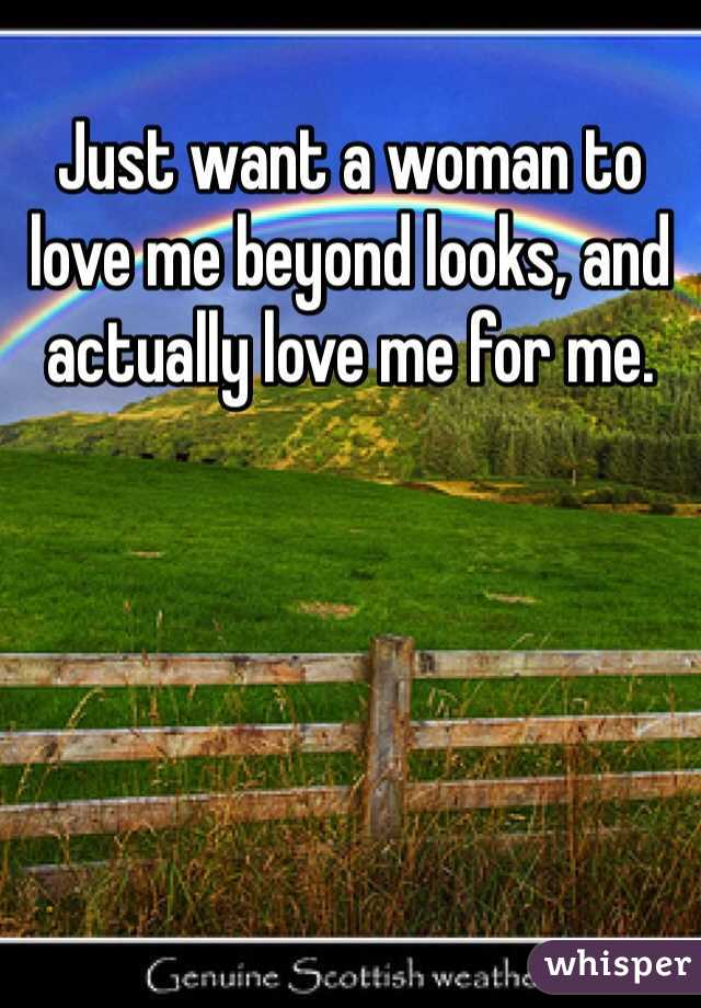 Just want a woman to love me beyond looks, and actually love me for me.