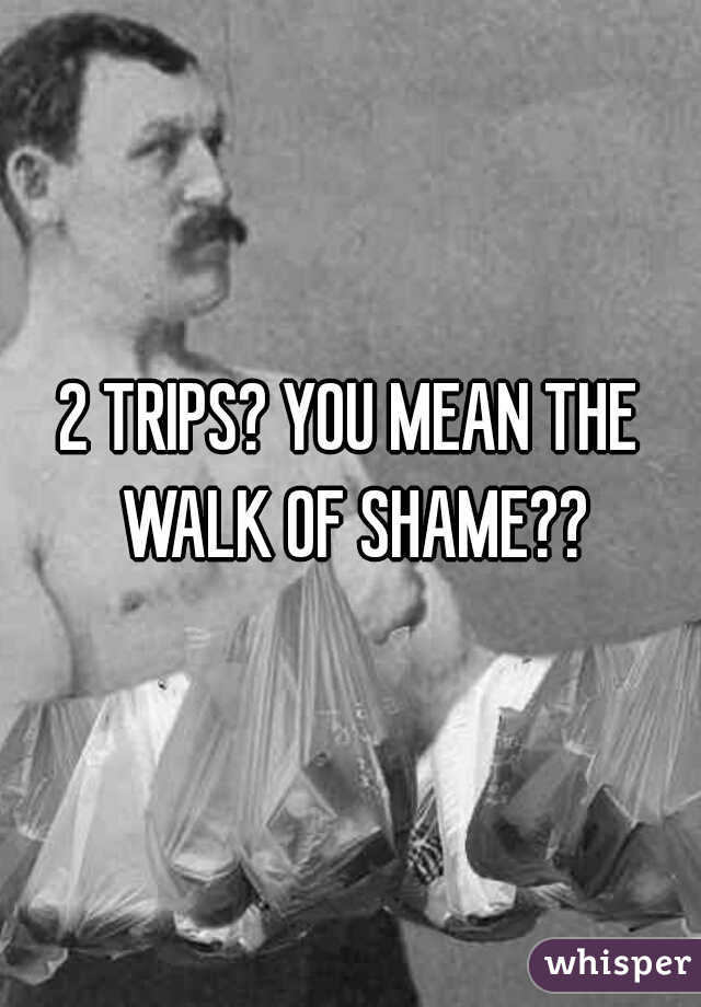 2 TRIPS? YOU MEAN THE WALK OF SHAME??
