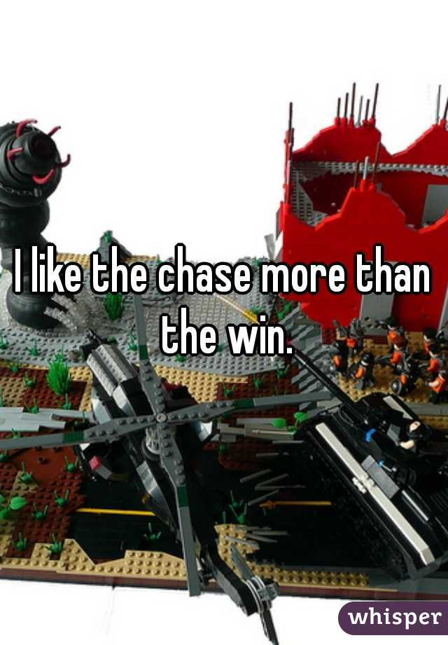I like the chase more than the win.