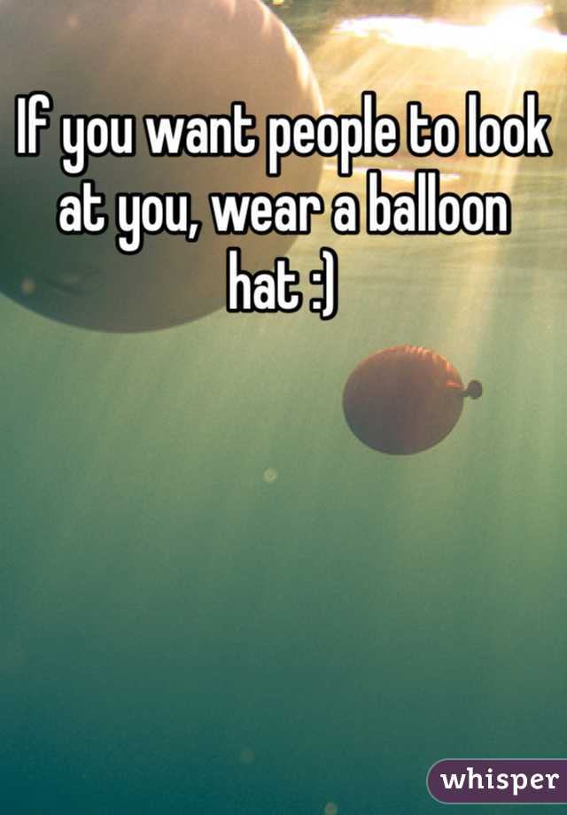 If you want people to look at you, wear a balloon hat :)