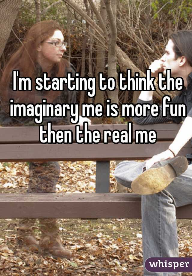 I'm starting to think the imaginary me is more fun then the real me