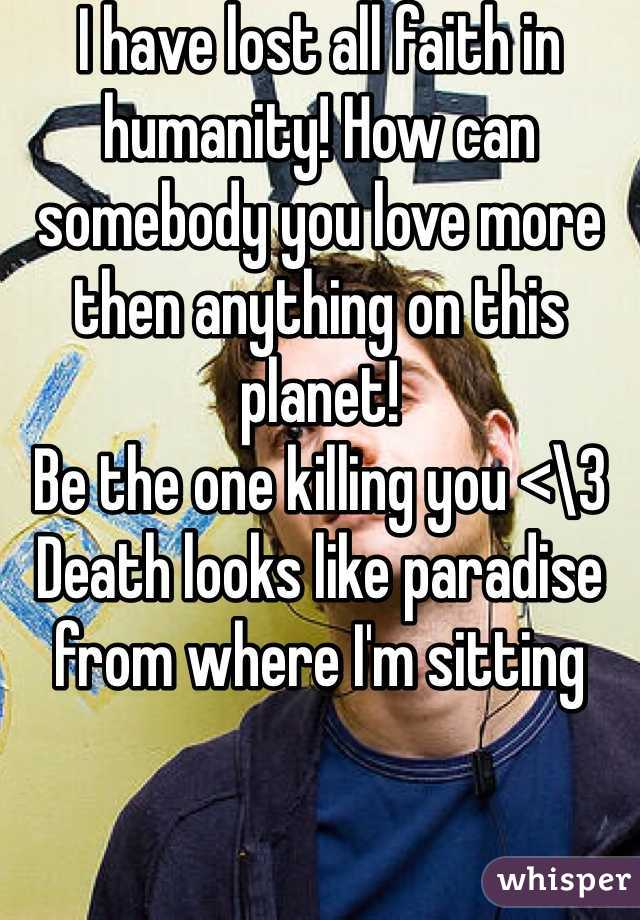 I have lost all faith in humanity! How can somebody you love more then anything on this planet!  Be the one killing you <\3  Death looks like paradise from where I'm sitting