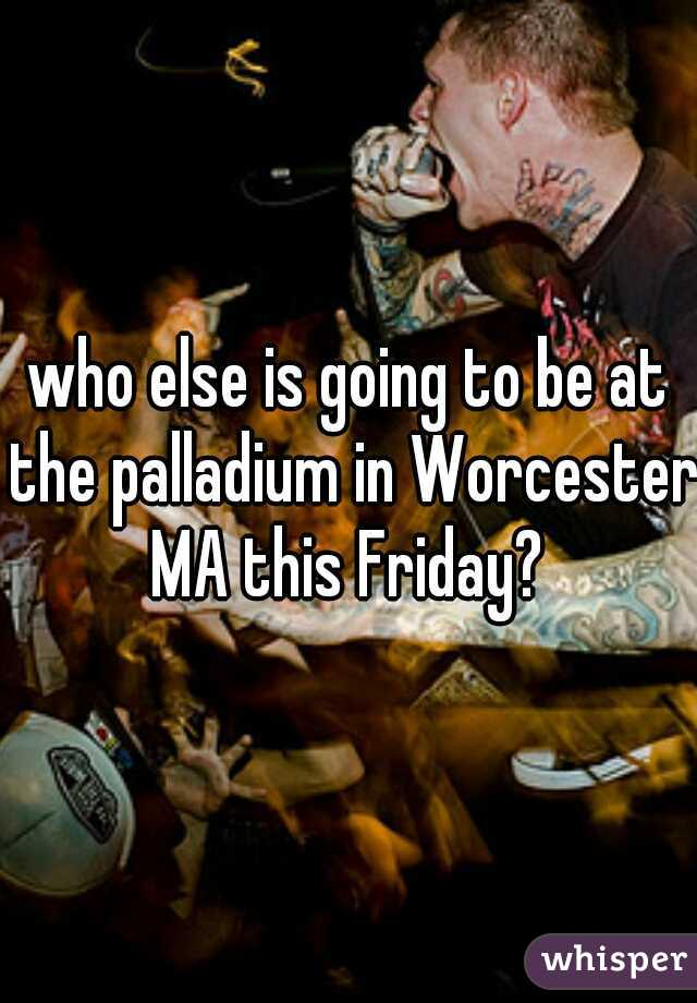 who else is going to be at the palladium in Worcester MA this Friday?