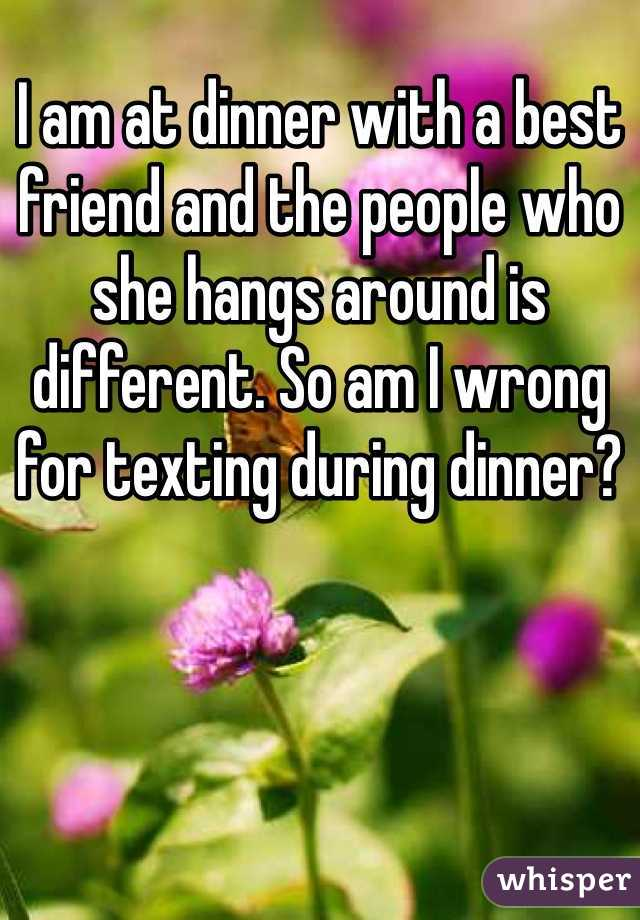 I am at dinner with a best friend and the people who she hangs around is different. So am I wrong for texting during dinner?