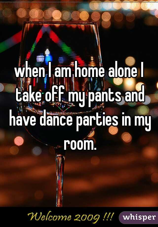 when I am home alone I take off my pants and have dance parties in my room.