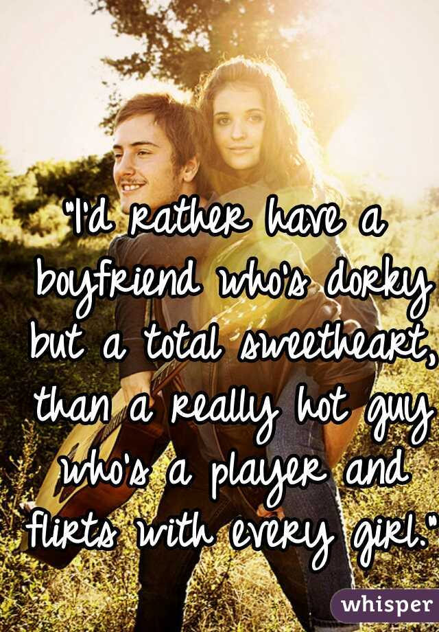 """I'd rather have a boyfriend who's dorky but a total sweetheart, than a really hot guy who's a player and flirts with every girl."""