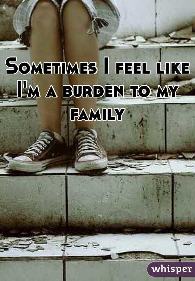 Sometimes I feel like I'm a burden to my family