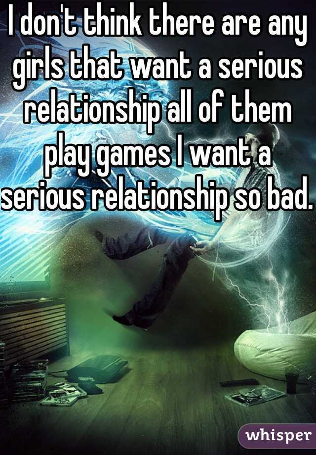 I don't think there are any girls that want a serious relationship all of them play games I want a serious relationship so bad.