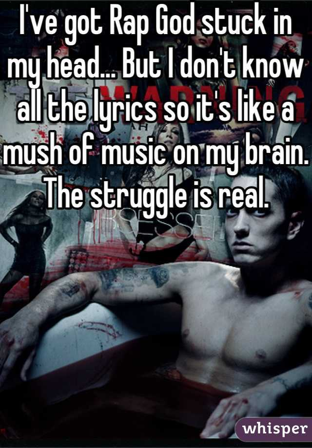 I've got Rap God stuck in my head... But I don't know all the lyrics so it's like a mush of music on my brain. The struggle is real.