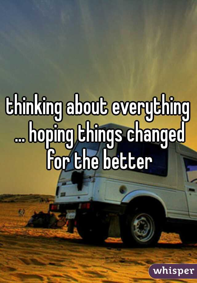 thinking about everything ... hoping things changed for the better