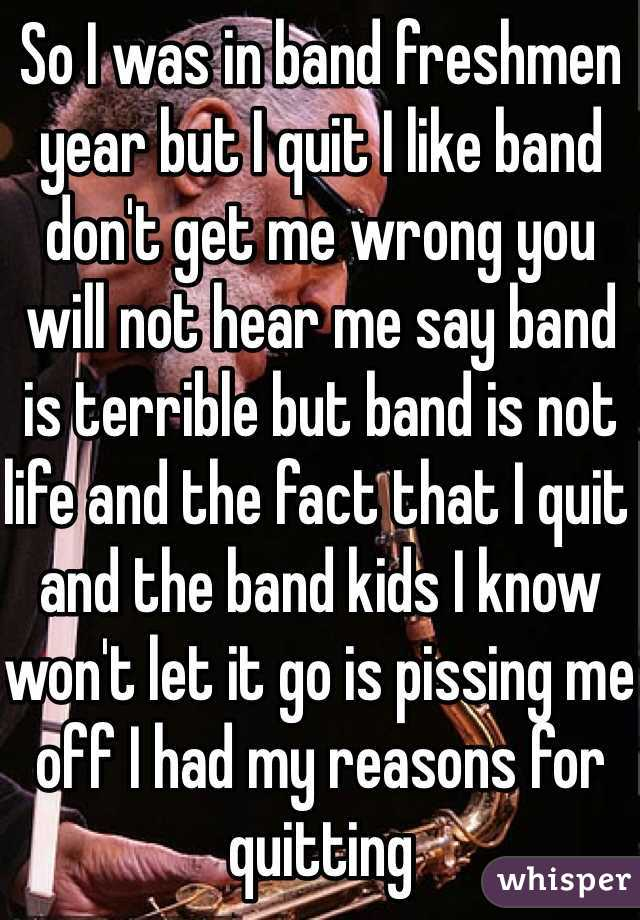 So I was in band freshmen year but I quit I like band don't get me wrong you will not hear me say band is terrible but band is not life and the fact that I quit and the band kids I know won't let it go is pissing me off I had my reasons for quitting