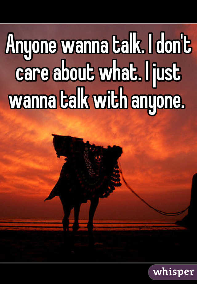 Anyone wanna talk. I don't care about what. I just wanna talk with anyone.