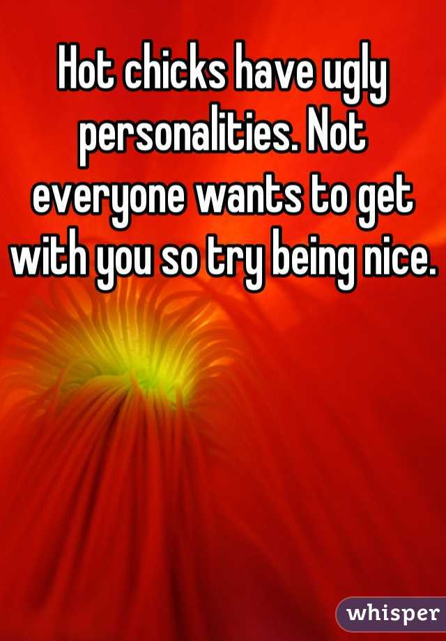 Hot chicks have ugly personalities. Not everyone wants to get with you so try being nice.