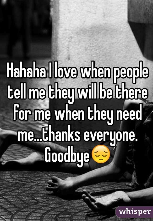 Hahaha I love when people tell me they will be there for me when they need me...thanks everyone. Goodbye😔