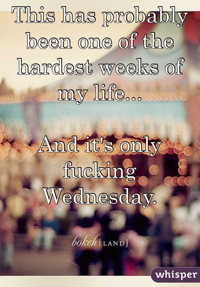 This has probably been one of the hardest weeks of my life...   And it's only fucking Wednesday.