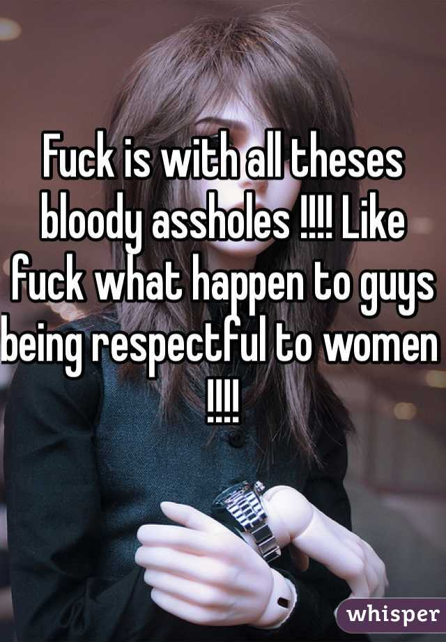 Fuck is with all theses bloody assholes !!!! Like fuck what happen to guys being respectful to women !!!!