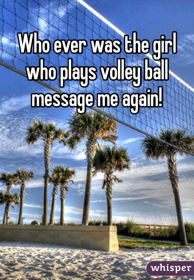 Who ever was the girl who plays volley ball message me again!