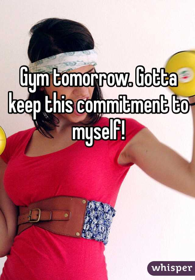 Gym tomorrow. Gotta keep this commitment to myself!