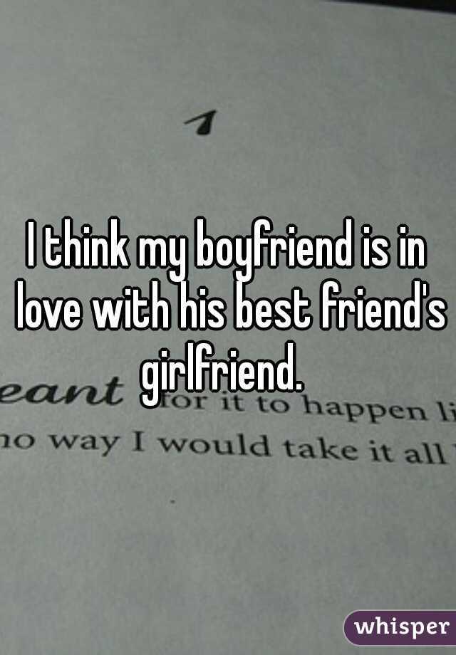 I think my boyfriend is in love with his best friend's girlfriend.