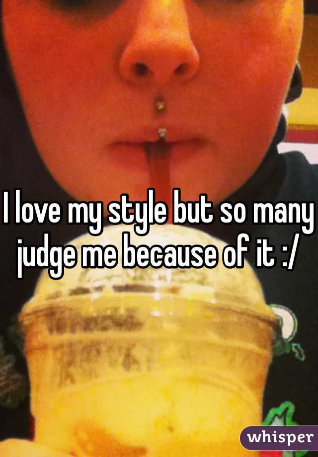 I love my style but so many judge me because of it :/