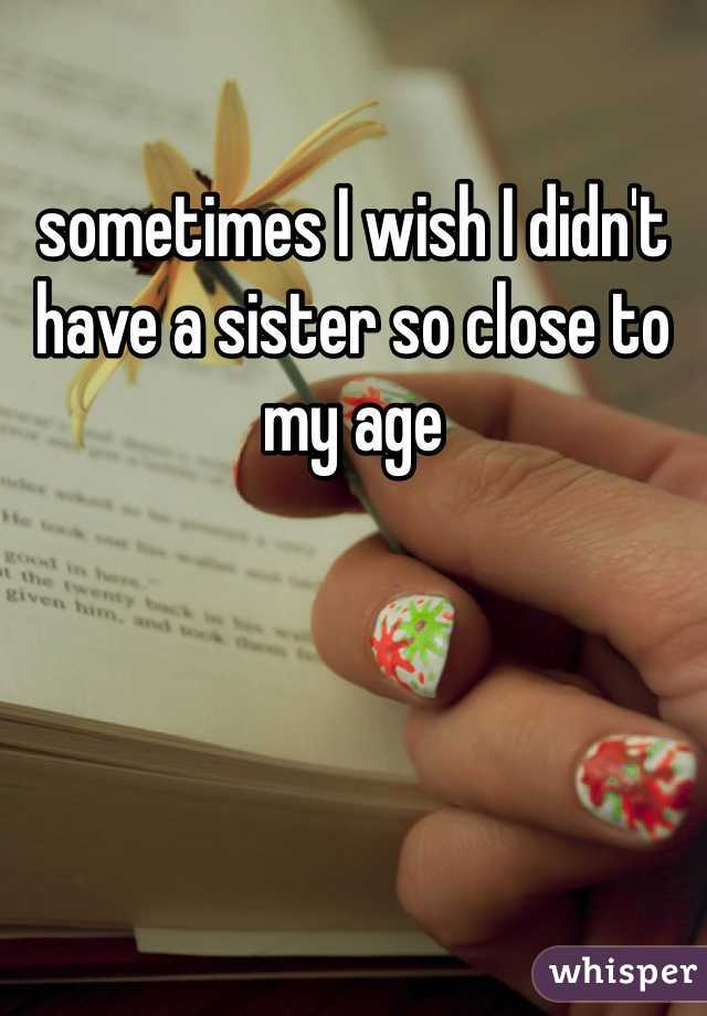 sometimes I wish I didn't have a sister so close to my age
