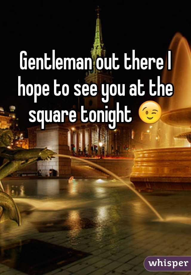 Gentleman out there I hope to see you at the square tonight 😉
