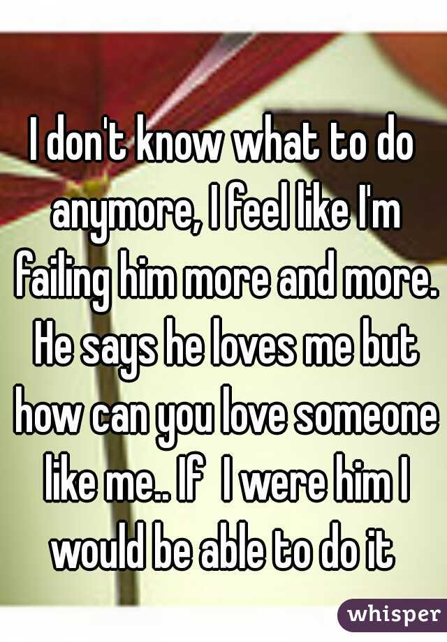 I don't know what to do anymore, I feel like I'm failing him more and more. He says he loves me but how can you love someone like me.. If  I were him I would be able to do it