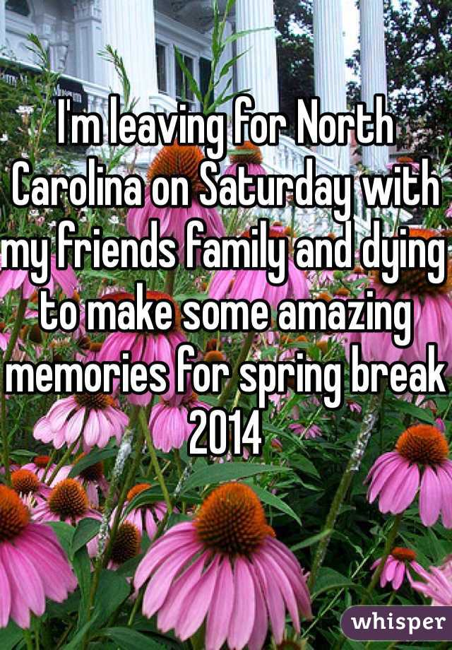 I'm leaving for North Carolina on Saturday with my friends family and dying to make some amazing memories for spring break 2014