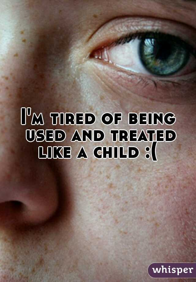 I'm tired of being used and treated like a child :(