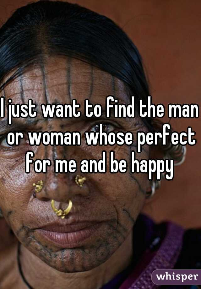 I just want to find the man or woman whose perfect for me and be happy