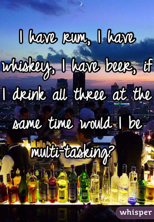 I have rum, I have whiskey, I have beer, if I drink all three at the same time would I be multi-tasking?