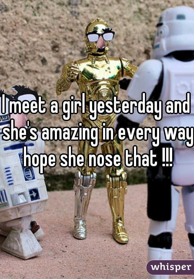 I meet a girl yesterday and she's amazing in every way hope she nose that !!!