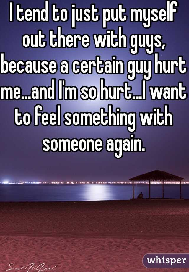 I tend to just put myself out there with guys, because a certain guy hurt me...and I'm so hurt...I want to feel something with someone again.