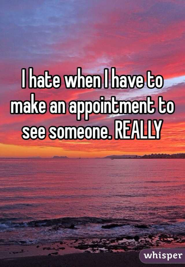 I hate when I have to make an appointment to see someone. REALLY