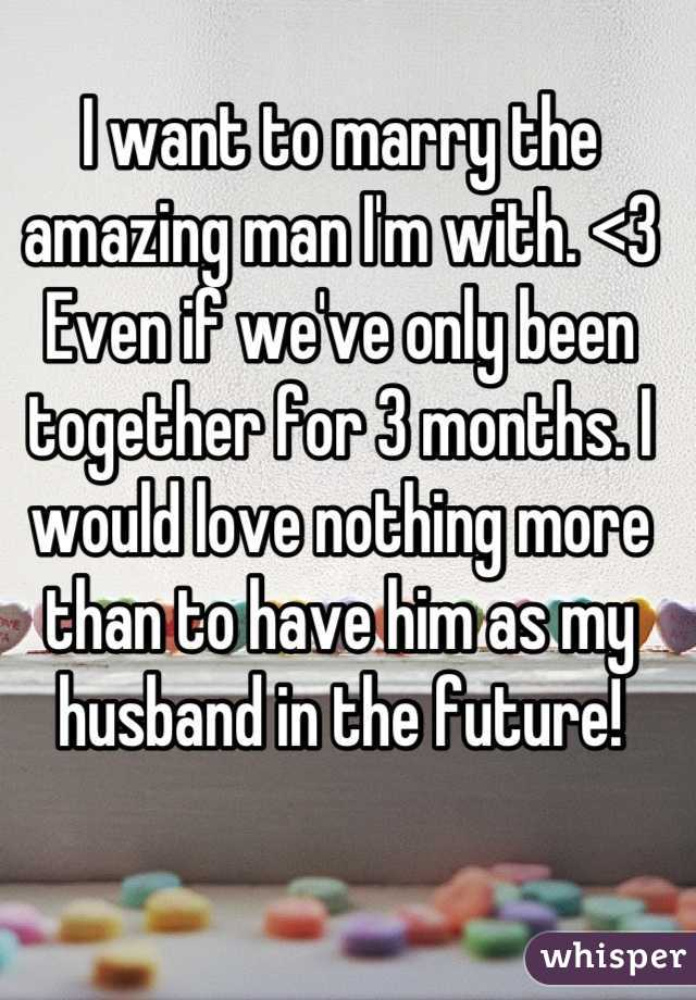 I want to marry the amazing man I'm with. <3 Even if we've only been together for 3 months. I would love nothing more than to have him as my husband in the future!